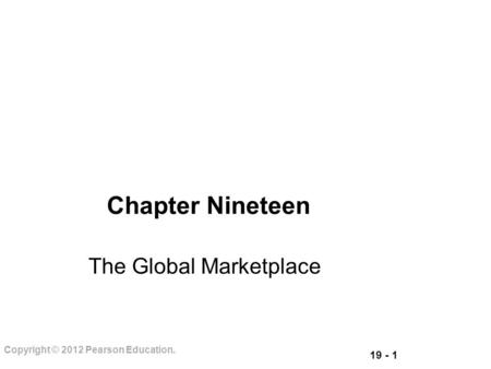 19 - 1 Copyright © 2012 Pearson Education. Chapter Nineteen The Global Marketplace.