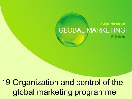 Svend Hollensen GLOBAL MARKETING 4 th Edition 19 Organization and control of the global marketing programme.