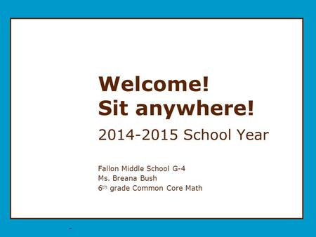 * Welcome! Sit anywhere! 2014-2015 School Year Fallon Middle School G-4 Ms. Breana Bush 6 th grade Common Core Math.