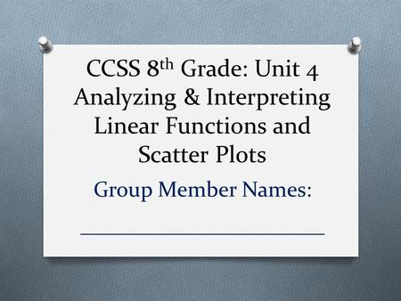 CCSS 8 th Grade: Unit 4 Analyzing & Interpreting Linear Functions and Scatter Plots Group Member Names: