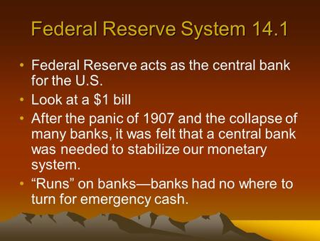 Federal Reserve System 14.1 Federal Reserve acts as the central bank for the U.S. Look at a $1 bill After the panic of 1907 and the collapse of many banks,
