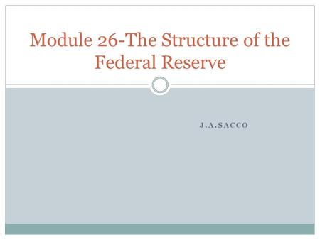 J.A.SACCO Module 26-The Structure of the Federal Reserve.