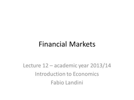 Financial Markets Lecture 12 – academic year 2013/14 Introduction to Economics Fabio Landini.