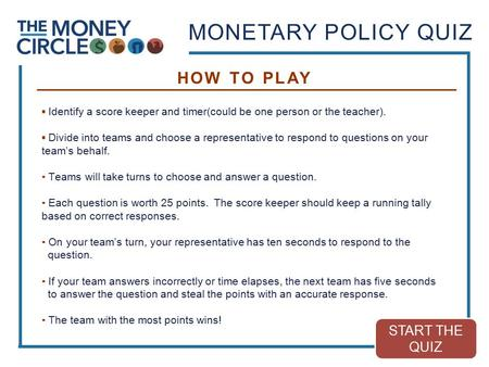 MONETARY POLICY QUIZ ▪ Identify a score keeper and timer(could be one person or the teacher). ▪ Divide into teams and choose a representative to respond.