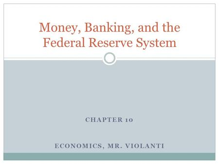 CHAPTER 10 ECONOMICS, MR. VIOLANTI Money, Banking, and the Federal Reserve System.