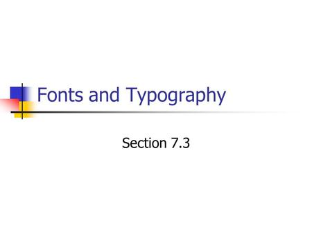 Fonts and Typography Section 7.3. Typography Typography: the style, arrangement, and appearance of text Well designed text makes your page more readable.