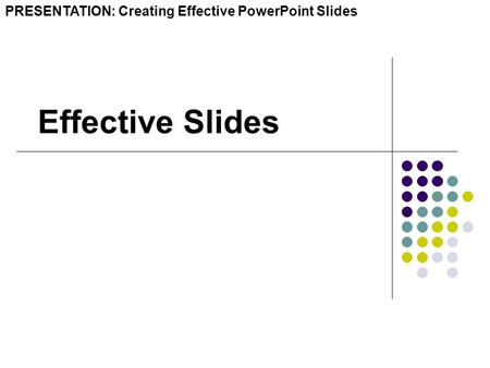 Effective Slides PRESENTATION: Creating Effective PowerPoint Slides.