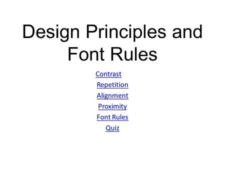 Design Principles and Font Rules Contrast Repetition Alignment Proximity Font Rules Quiz.