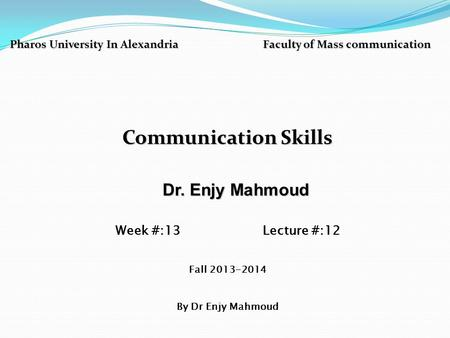 Pharos University In Alexandria Faculty of Mass communication Communication Skills Dr. Enjy Mahmoud Dr. Enjy Mahmoud Week #:13 Lecture #:12 Fall 2013-2014.