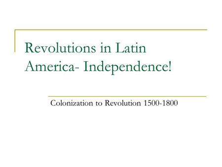 Revolutions in Latin America- Independence! Colonization to Revolution 1500-1800.