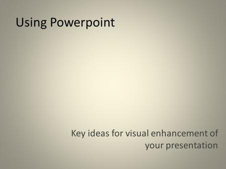 Using Powerpoint Key ideas for visual enhancement of your presentation.