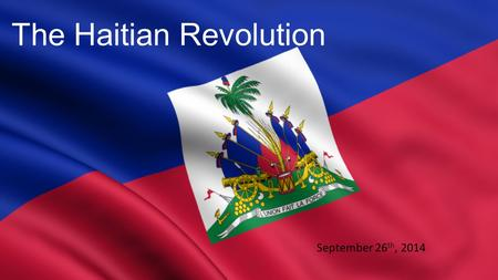 The Haitian Revolution September 26 th, 2014. The Haitian Revolution (1791- 1804) 1.Saint-Domingue (French colony) slave revolt 2.Only revolt = state.