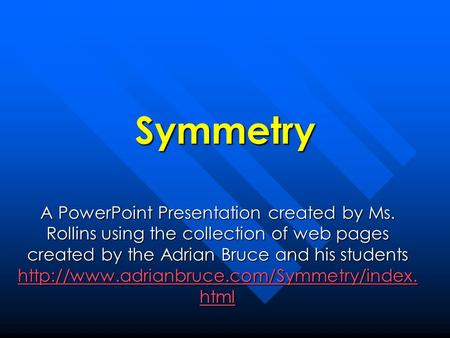 Symmetry A PowerPoint Presentation created by Ms. Rollins using the collection of web pages created by the Adrian Bruce and his students