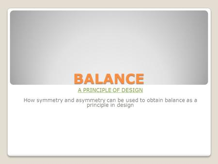 BALANCE A PRINCIPLE OF DESIGN How symmetry and asymmetry can be used to obtain balance as a principle in design.