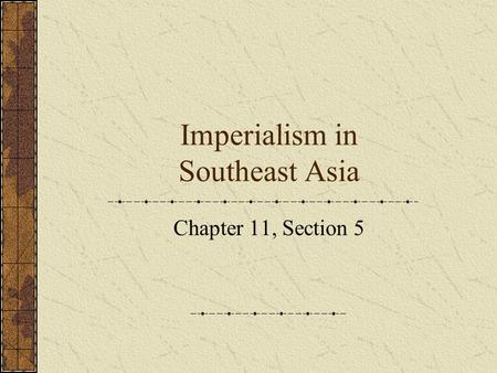 Imperialism in Southeast Asia Chapter 11, Section 5.