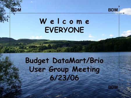 BDM W e l c o m e EVERYONE Budget DataMart/Brio User Group Meeting 6/23/06.