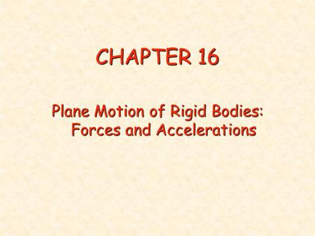 CHAPTER 16 Plane Motion of Rigid Bodies: Forces and Accelerations.