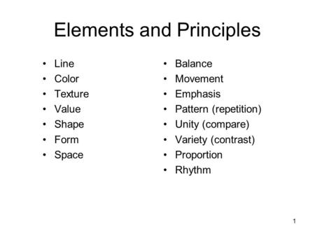 Elements and Principles Line Color Texture Value Shape Form Space Balance Movement Emphasis Pattern (repetition) Unity (compare) Variety (contrast) Proportion.