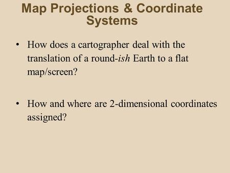 Map Projections & Coordinate Systems How does a cartographer deal with the translation of a round-ish Earth to a flat map/screen? How and where are 2-dimensional.