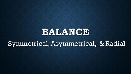 BALANCE Symmetrical, Asymmetrical, & Radial. HOW IS VISUAL WEIGHT INFLUENCED? Position - the further out an element is from the center, the heavier it.
