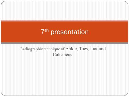 Radiographic technique of Ankle, Toes, foot and Calcaneus 7 th presentation.