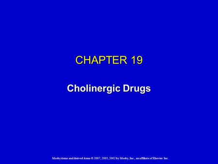 Mosby items and derived items © 2007, 2005, 2002 by Mosby, Inc., an affiliate of Elsevier Inc. CHAPTER 19 Cholinergic Drugs.