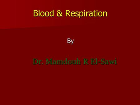 Blood & Respiration By Dr. Mamdouh R El-Sawi. I-Blood First lecture.