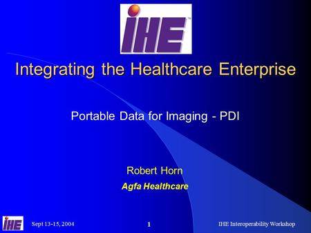 Sept 13-15, 2004IHE Interoperability Workshop 1 Integrating the Healthcare Enterprise Portable Data for Imaging - PDI Robert Horn Agfa Healthcare.