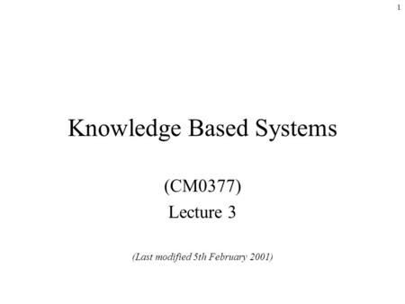 1 Knowledge Based Systems (CM0377) Lecture 3 (Last modified 5th February 2001)