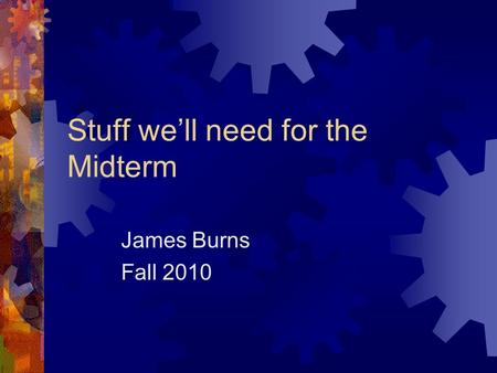 Stuff we'll need for the Midterm James Burns Fall 2010.