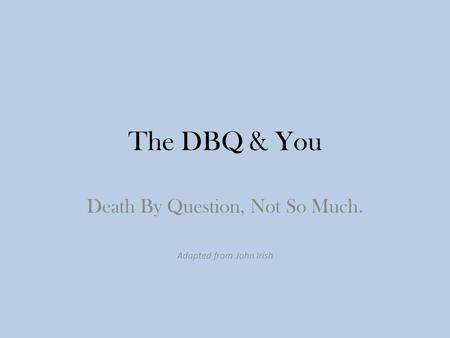 The DBQ & You Death By Question, Not So Much. Adapted from John Irish.