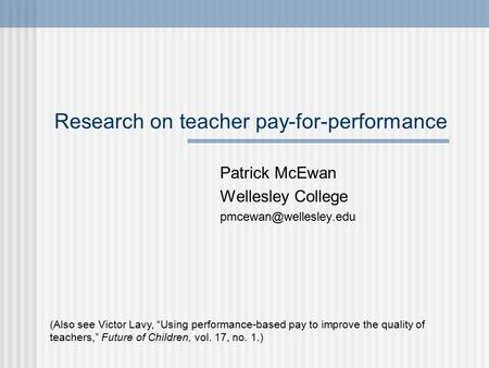 "Research on teacher pay-for-performance Patrick McEwan Wellesley College (Also see Victor Lavy, ""Using performance-based pay to improve."