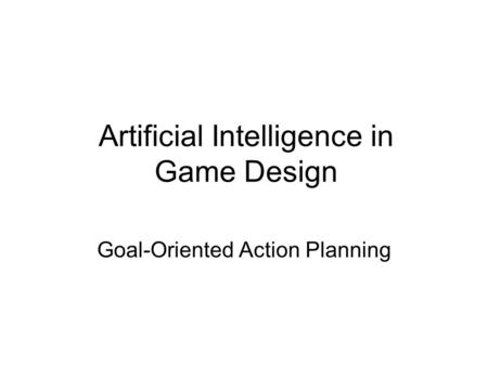 Artificial Intelligence in Game Design Goal-Oriented Action Planning.