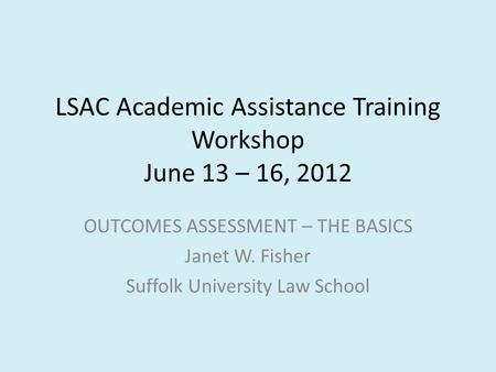 LSAC Academic Assistance Training Workshop June 13 – 16, 2012 OUTCOMES ASSESSMENT – THE BASICS Janet W. Fisher Suffolk University Law School.