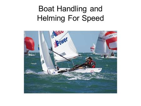 Boat Handling and Helming For Speed. Boat Handling General Dynamics in the boat Balance Crew weight Coordination Comunication.