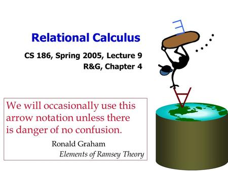 Relational Calculus CS 186, Spring 2005, Lecture 9 R&G, Chapter 4   We will occasionally use this arrow notation unless there is danger of no confusion.