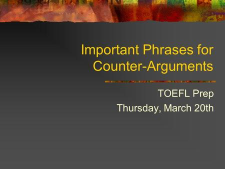 Important Phrases for Counter-Arguments TOEFL Prep Thursday, March 20th.