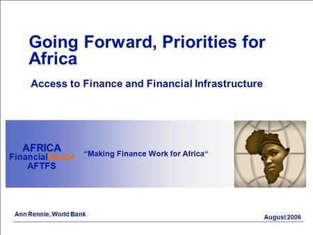 "August 2006 ""Making Finance Work for Africa"" AFRICA FinancialSector AFTFS Going Forward, Priorities for Africa Access to Finance and Financial Infrastructure."