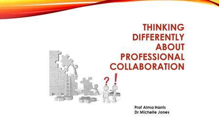 THINKING DIFFERENTLY ABOUT PROFESSIONAL COLLABORATION Prof Alma Harris Dr Michelle Jones.