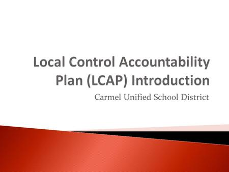 Carmel Unified School District.  LCAP is District's plan to meet learning needs of all students.  LCAP is a specific requirement of Local Control Funding.