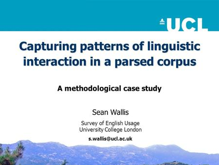 Capturing patterns of linguistic interaction in a parsed corpus A methodological case study Sean Wallis Survey of English Usage University College London.