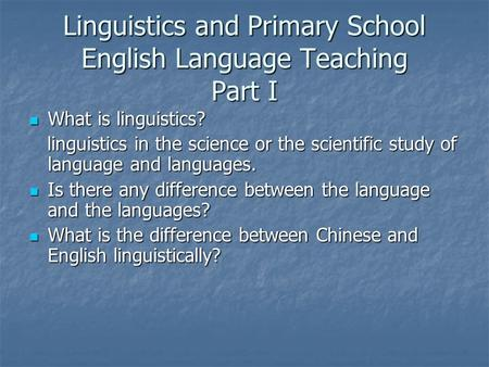 Linguistics and Primary School English Language Teaching Part I What is linguistics? What is linguistics? linguistics in the science or the scientific.