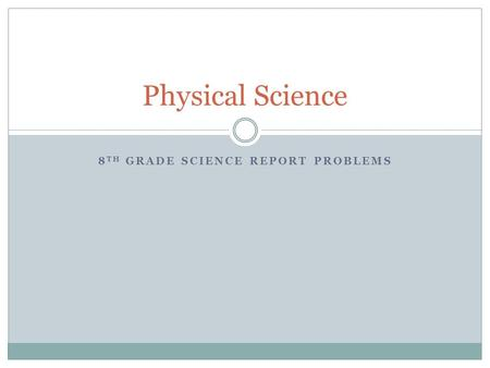 8 TH GRADE SCIENCE REPORT PROBLEMS Physical Science.