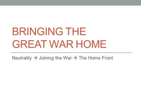 BRINGING THE GREAT WAR HOME Neutrality  Joining the War  The Home Front.