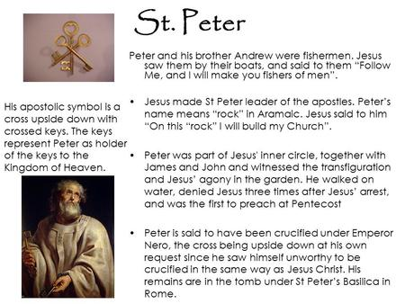 "St. Peter Peter and his brother Andrew were fishermen. Jesus saw them by their boats, and said to them ""Follow Me, and I will make you fishers of men""."