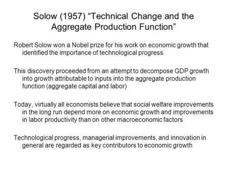 "Solow (1957) ""Technical Change and the Aggregate Production Function"" Robert Solow won a Nobel prize for his work on economic growth that identified the."