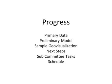 Progress Primary Data Preliminary Model Sample Geovisualization Next Steps Sub Committee Tasks Schedule.