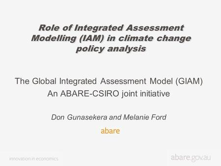 Role of Integrated Assessment Modelling (IAM) in climate change policy analysis The Global Integrated Assessment Model (GIAM) An ABARE-CSIRO joint initiative.