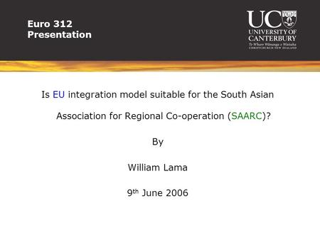 Euro 312 Presentation Is EU integration model suitable for the South Asian Association for Regional Co-operation (SAARC)? By William Lama 9 th June 2006.