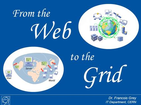 To the Grid From the Web Dr. Francois Grey IT Department, CERN.